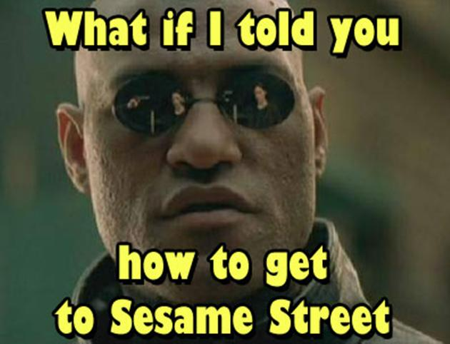 What if I told you how to get to Sesame Street?